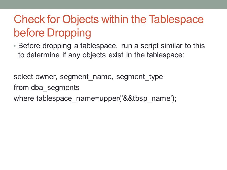 Check for Objects within the Tablespace before Dropping Before dropping a tablespace, run a script similar to this to determine if any objects exist in the tablespace: select owner, segment_name, segment_type from dba_segments where tablespace_name=upper( &&tbsp_name );