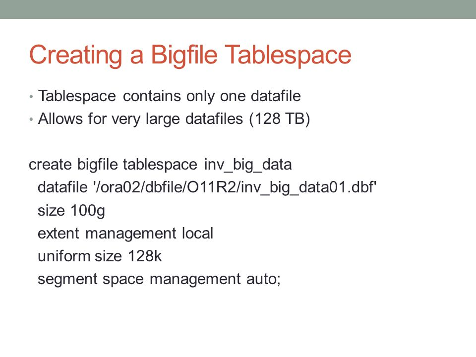Creating a Bigfile Tablespace Tablespace contains only one datafile Allows for very large datafiles (128 TB) create bigfile tablespace inv_big_data datafile /ora02/dbfile/O11R2/inv_big_data01.dbf size 100g extent management local uniform size 128k segment space management auto;