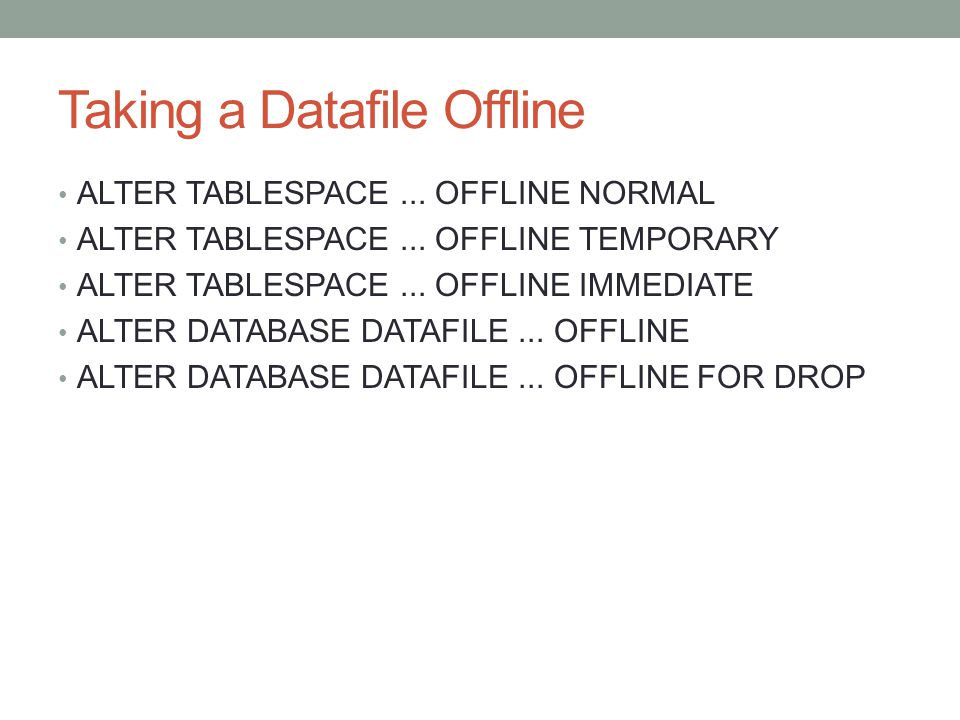 Taking a Datafile Offline ALTER TABLESPACE... OFFLINE NORMAL ALTER TABLESPACE...