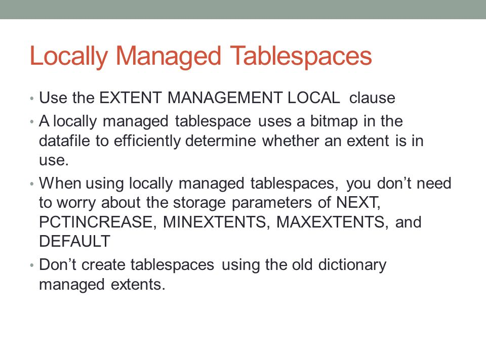 Locally Managed Tablespaces Use the EXTENT MANAGEMENT LOCAL clause A locally managed tablespace uses a bitmap in the datafile to efficiently determine whether an extent is in use.