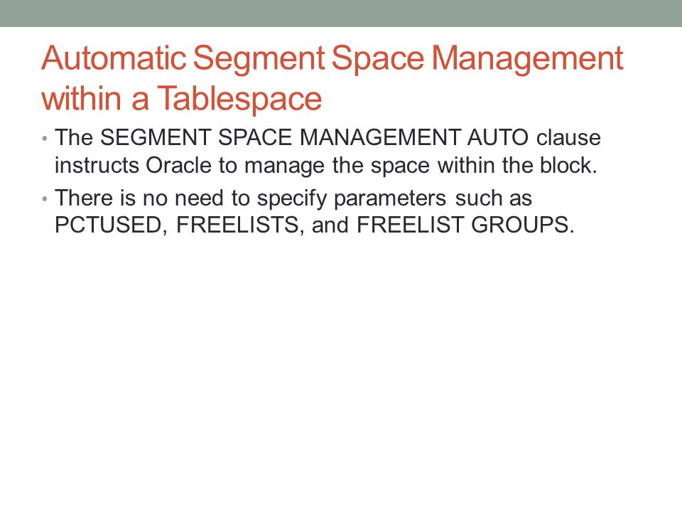 Automatic Segment Space Management within a Tablespace The SEGMENT SPACE MANAGEMENT AUTO clause instructs Oracle to manage the space within the block.