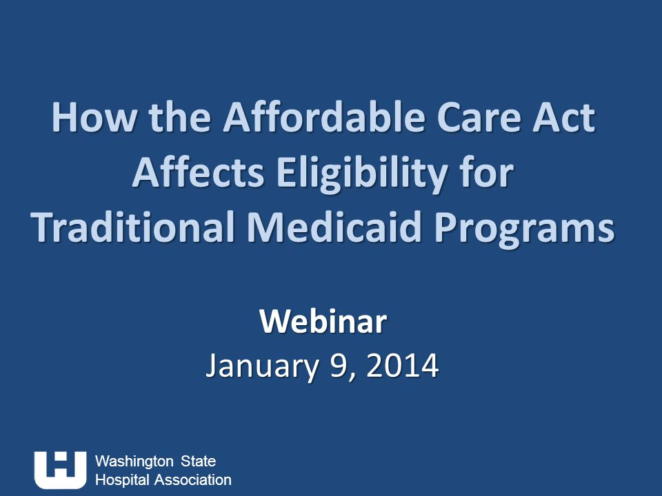 Washington State Hospital Association How the Affordable Care Act Affects Eligibility for Traditional Medicaid Programs Webinar January 9, 2014 How the Affordable Care Act Affects Eligibility for Traditional Medicaid Programs Webinar January 9, 2014