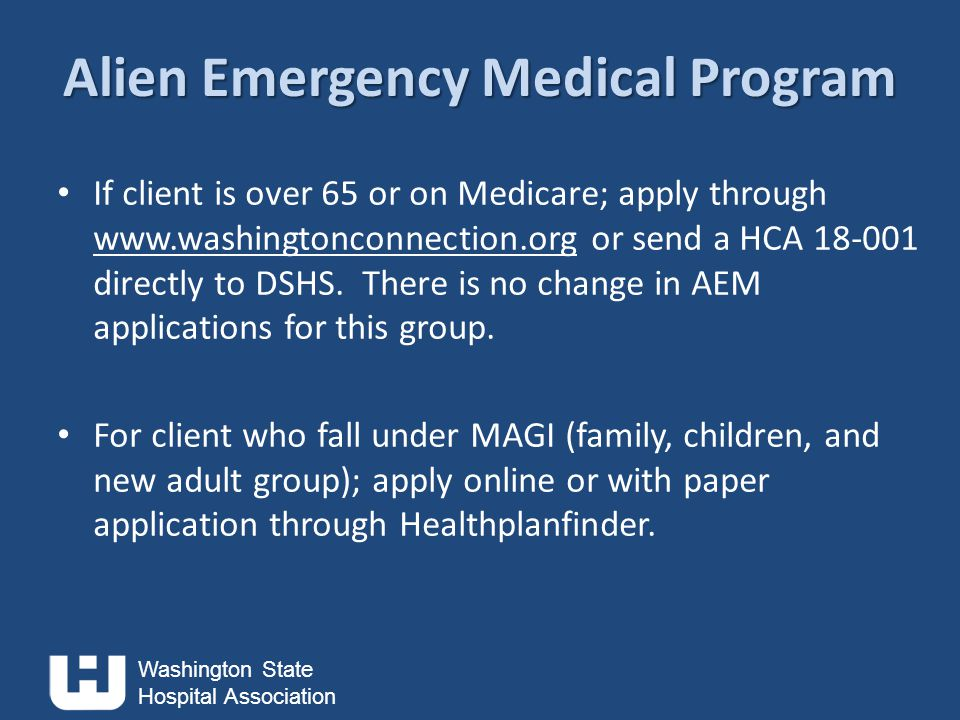 Washington State Hospital Association Alien Emergency Medical Program If client is over 65 or on Medicare; apply through www.washingtonconnection.org or send a HCA 18-001 directly to DSHS.
