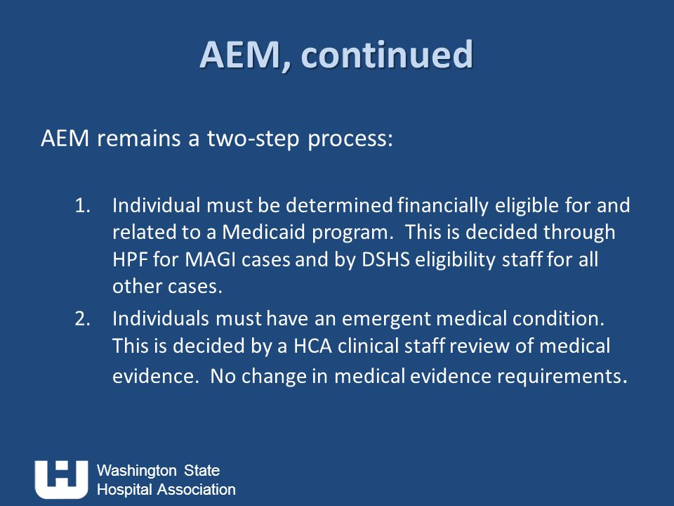 Washington State Hospital Association AEM, continued AEM remains a two-step process: 1.Individual must be determined financially eligible for and related to a Medicaid program.