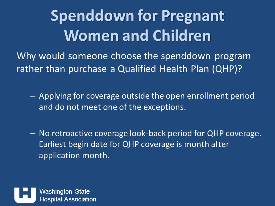 Washington State Hospital Association Spenddown for Pregnant Women and Children Why would someone choose the spenddown program rather than purchase a Qualified Health Plan (QHP).