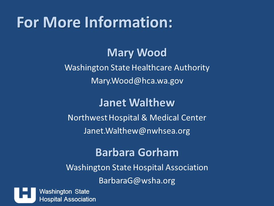 Washington State Hospital Association For More Information: Mary Wood Washington State Healthcare Authority Mary.Wood@hca.wa.gov Janet Walthew Northwest Hospital & Medical Center Janet.Walthew@nwhsea.org Barbara Gorham Washington State Hospital Association BarbaraG@wsha.org