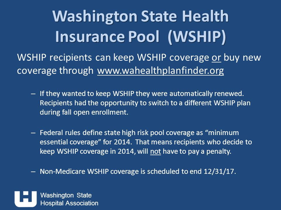Washington State Hospital Association Washington State Health Insurance Pool (WSHIP) WSHIP recipients can keep WSHIP coverage or buy new coverage through www.wahealthplanfinder.org – If they wanted to keep WSHIP they were automatically renewed.