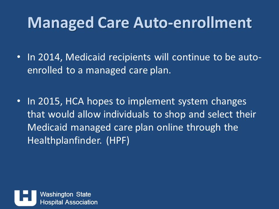 Washington State Hospital Association Managed Care Auto-enrollment In 2014, Medicaid recipients will continue to be auto- enrolled to a managed care plan.