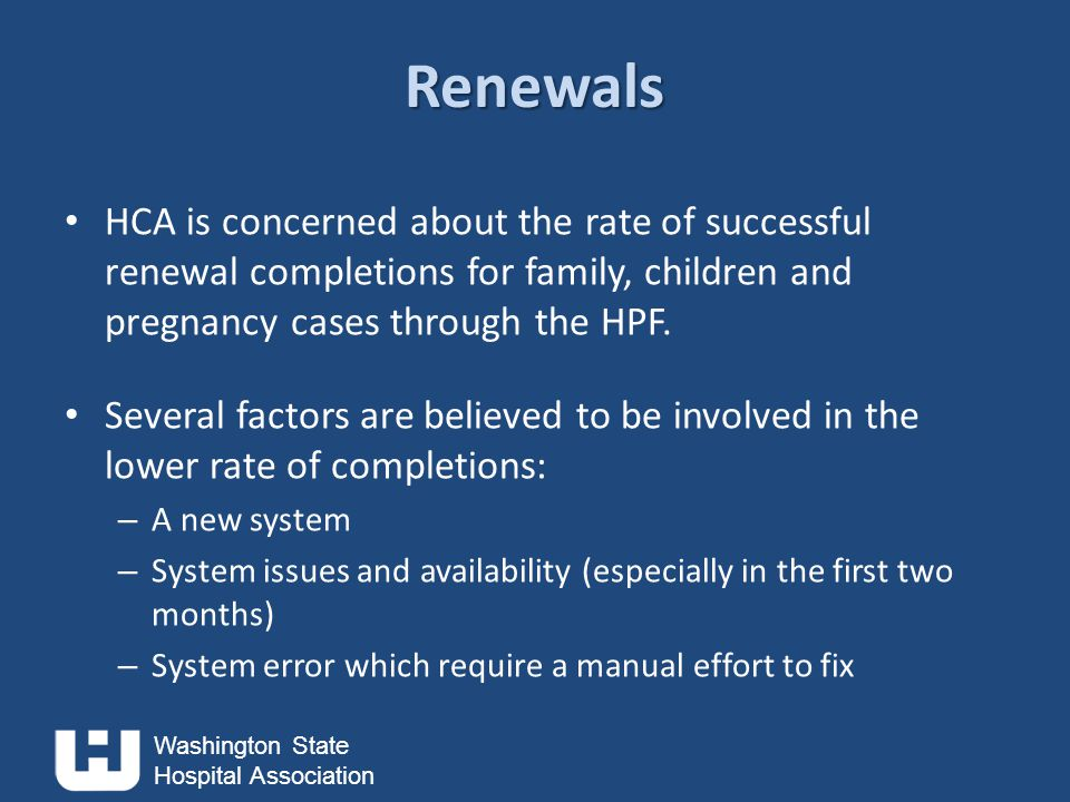 Washington State Hospital Association Renewals HCA is concerned about the rate of successful renewal completions for family, children and pregnancy cases through the HPF.
