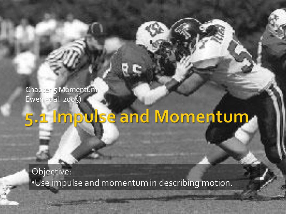 Chapter 5 Momentum Ewen et al. 2005) Objective: Use impulse and momentum in describing motion. Use impulse and momentum in describing motion.