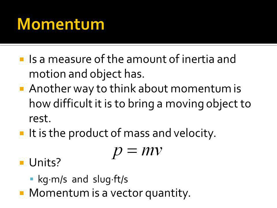 Is a measure of the amount of inertia and motion and object has. Another way to think about momentum is how difficult it is to bring a moving object t