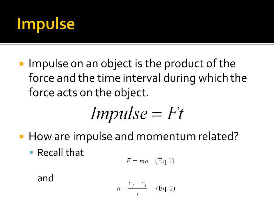 Impulse on an object is the product of the force and the time interval during which the force acts on the object. How are impulse and momentum related