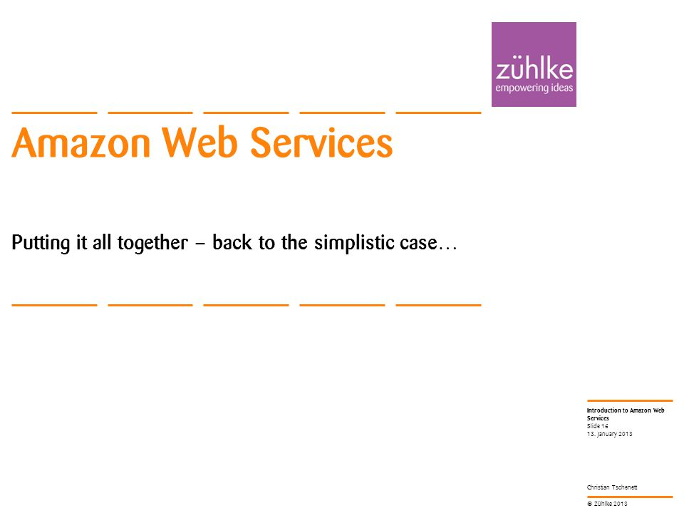 © Zühlke 2013 Introduction to Amazon Web Services Christian Tschenett Amazon Web Services Putting it all together – back to the simplistic case… 13.