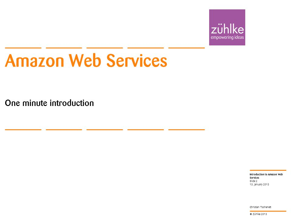 © Zühlke 2013 Introduction to Amazon Web Services Christian Tschenett Amazon Web Services One minute introduction 13.