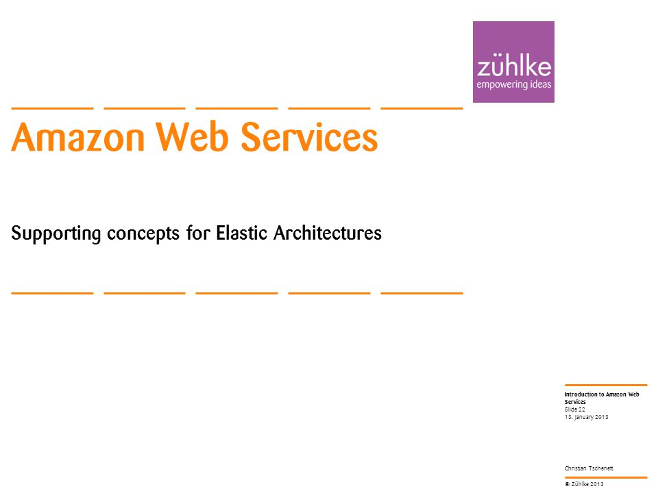 © Zühlke 2013 Introduction to Amazon Web Services Christian Tschenett Amazon Web Services Supporting concepts for Elastic Architectures 13.