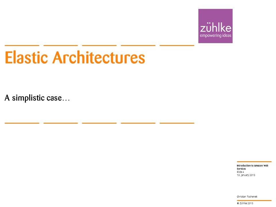 © Zühlke 2013 Introduction to Amazon Web Services Christian Tschenett Elastic Architectures A simplistic case… 13.