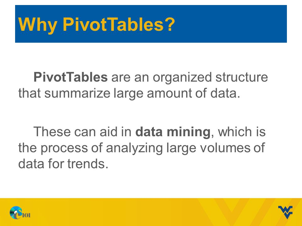 Why PivotTables? PivotTables are an organized structure that summarize large amount of data. These can aid in data mining, which is the process of ana