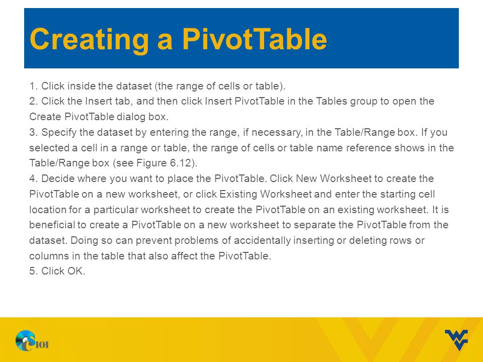 Creating a PivotTable 1. Click inside the dataset (the range of cells or table). 2. Click the Insert tab, and then click Insert PivotTable in the Tabl