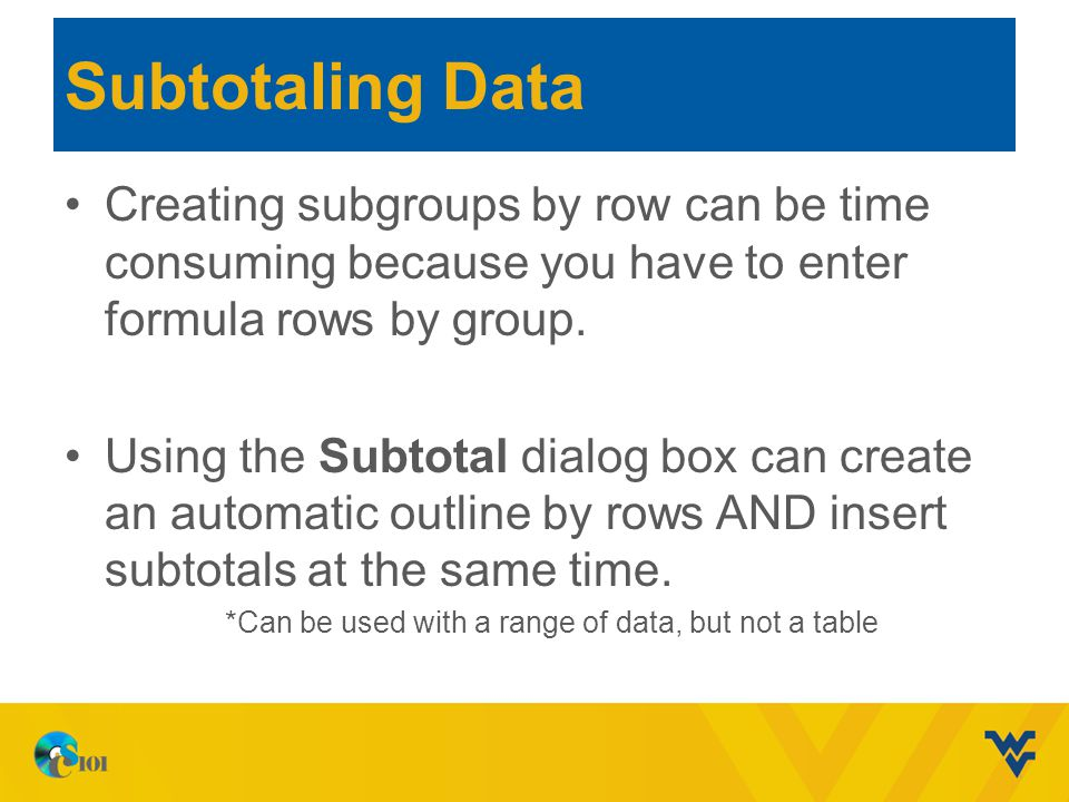 Subtotaling Data Creating subgroups by row can be time consuming because you have to enter formula rows by group. Using the Subtotal dialog box can cr
