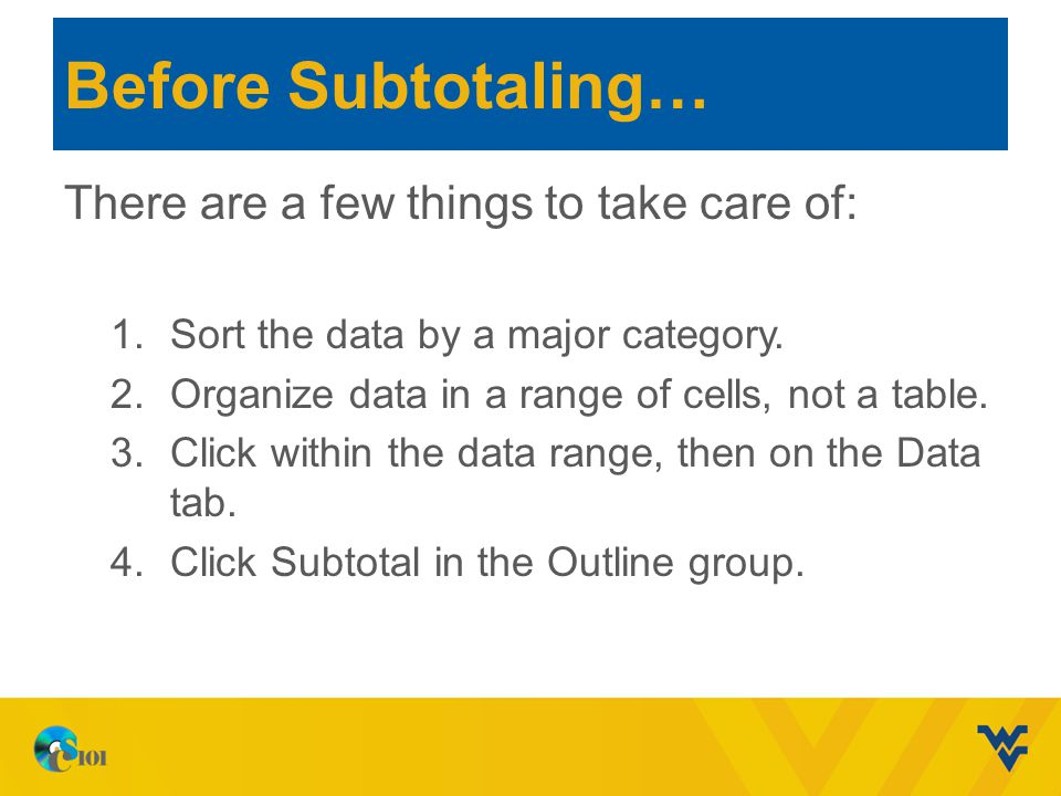 Before Subtotaling… There are a few things to take care of: 1.Sort the data by a major category. 2.Organize data in a range of cells, not a table. 3.C