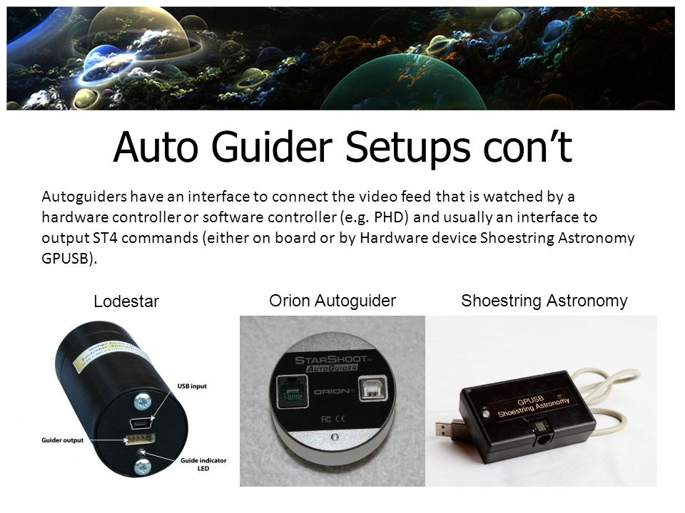Auto Guider Setups cont Autoguiders have an interface to connect the video feed that is watched by a hardware controller or software controller (e.g.