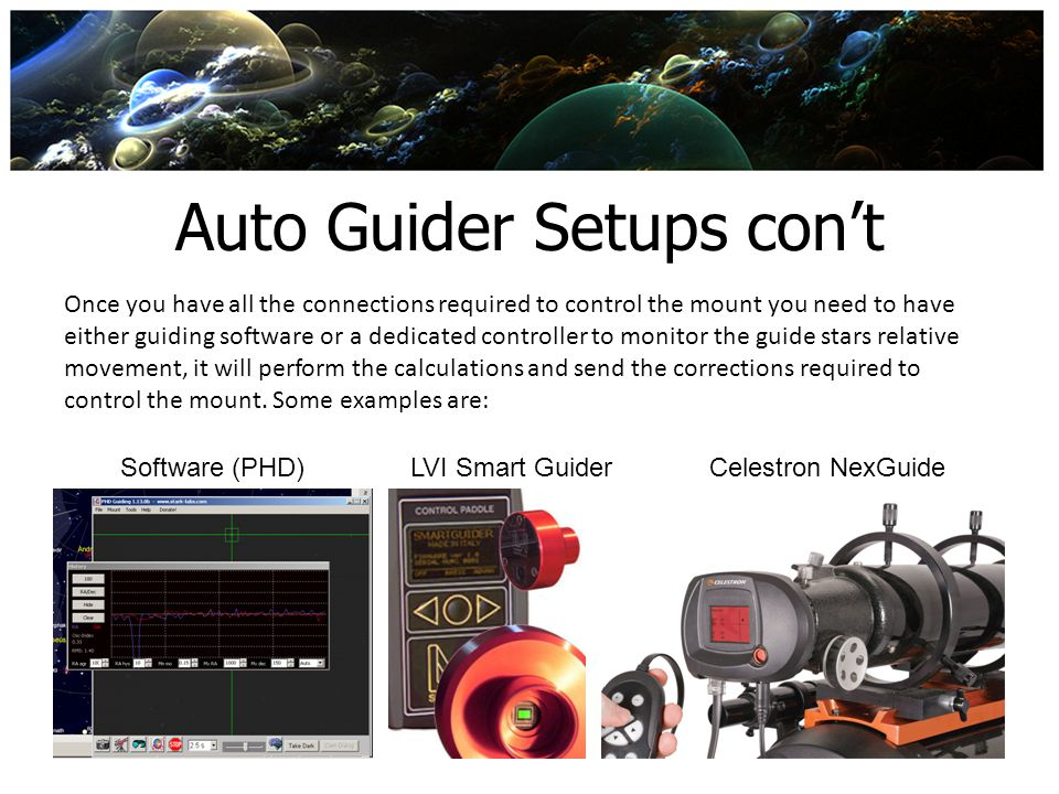 Auto Guider Setups cont Once you have all the connections required to control the mount you need to have either guiding software or a dedicated contro