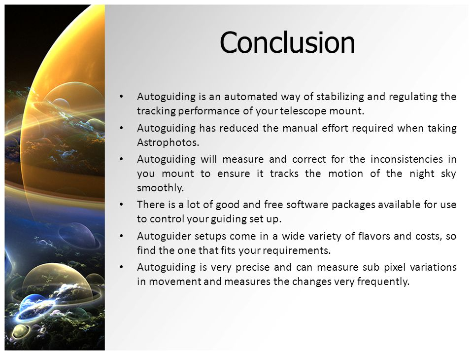 Conclusion Autoguiding is an automated way of stabilizing and regulating the tracking performance of your telescope mount. Autoguiding has reduced the