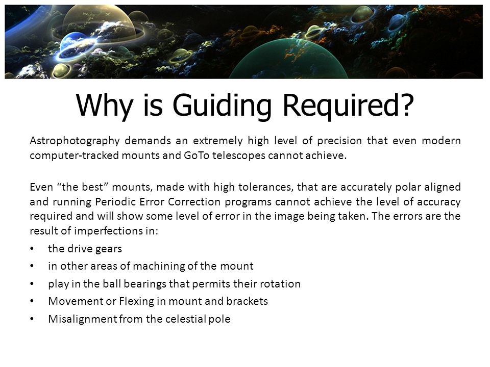 Why is Guiding Required? Astrophotography demands an extremely high level of precision that even modern computer-tracked mounts and GoTo telescopes ca