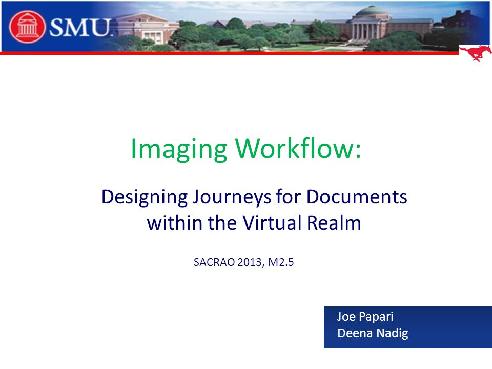 Imaging Workflow: Designing Journeys for Documents within the Virtual Realm Joe Papari Deena Nadig SACRAO 2013, M2.5
