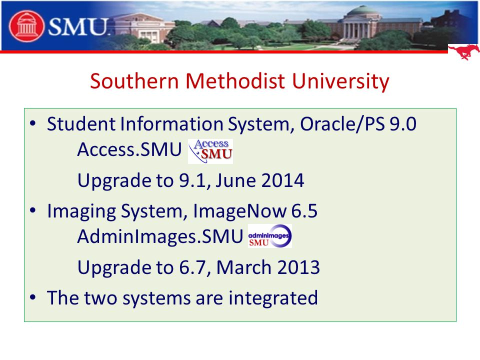 Student Information System, Oracle/PS 9.0 Access.SMU Upgrade to 9.1, June 2014 Imaging System, ImageNow 6.5 AdminImages.SMU Upgrade to 6.7, March 2013 The two systems are integrated Southern Methodist University