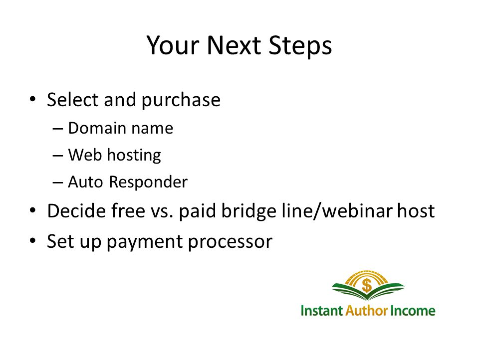 Your Next Steps Select and purchase – Domain name – Web hosting – Auto Responder Decide free vs.