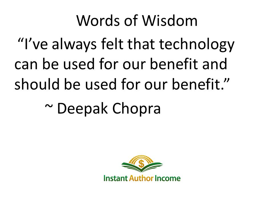 Words of Wisdom Ive always felt that technology can be used for our benefit and should be used for our benefit.