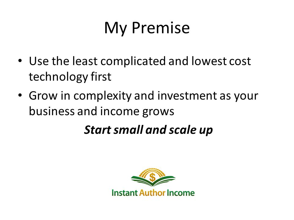 My Premise Use the least complicated and lowest cost technology first Grow in complexity and investment as your business and income grows Start small and scale up