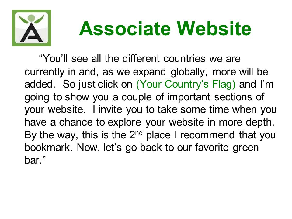 Associate Website Youll see all the different countries we are currently in and, as we expand globally, more will be added. So just click on (Your Cou