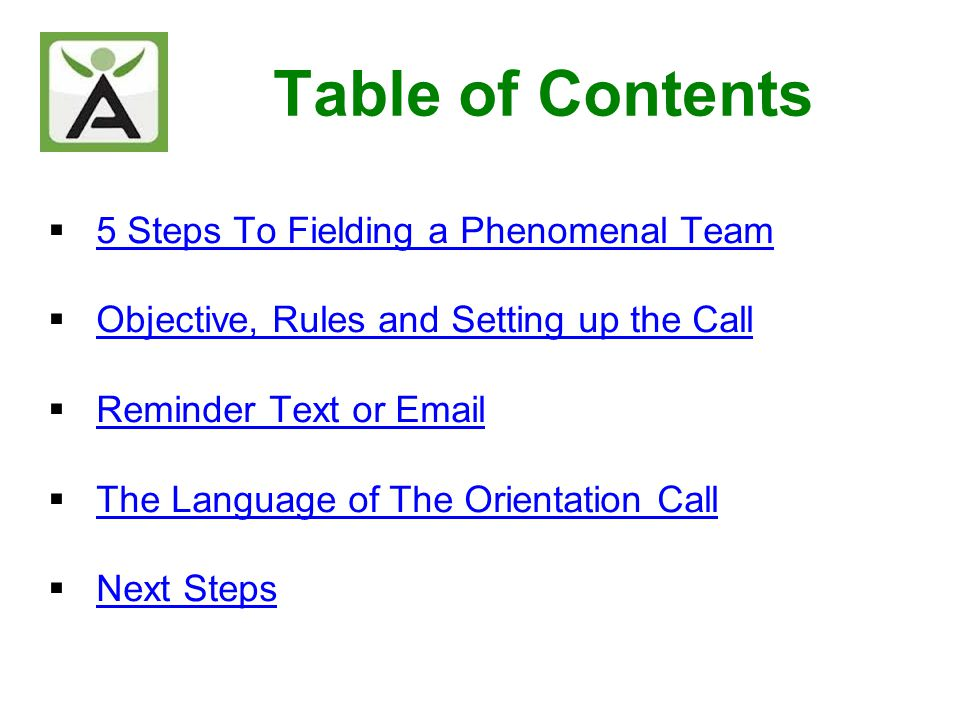 Table of Contents 5 Steps To Fielding a Phenomenal Team Objective, Rules and Setting up the Call Reminder Text or Email The Language of The Orientatio