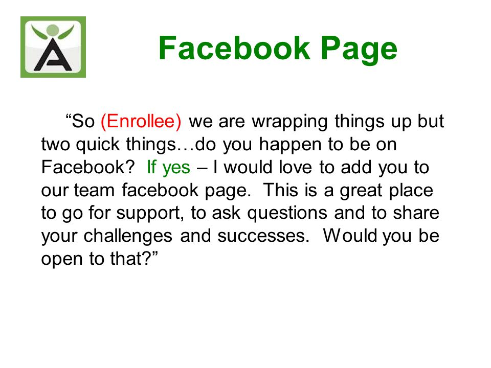 Facebook Page So (Enrollee) we are wrapping things up but two quick things…do you happen to be on Facebook? If yes – I would love to add you to our te