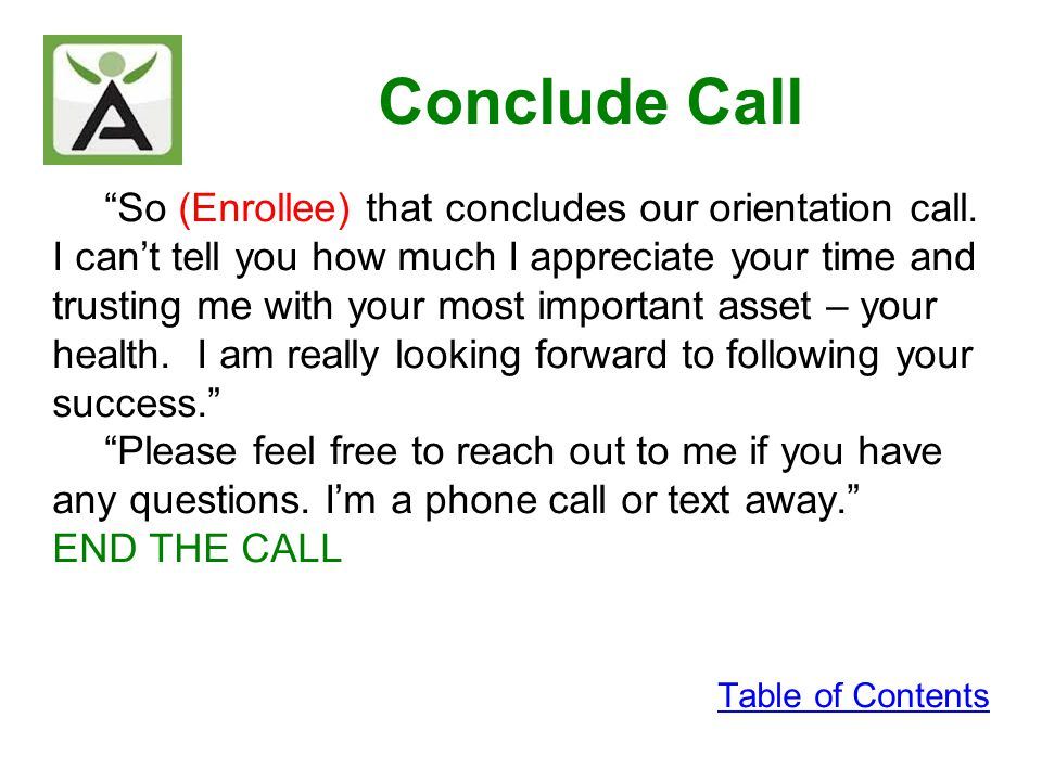 Conclude Call So (Enrollee) that concludes our orientation call. I cant tell you how much I appreciate your time and trusting me with your most import