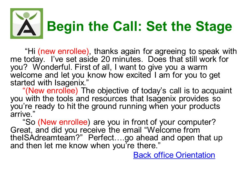 Begin the Call: Set the Stage Hi (new enrollee), thanks again for agreeing to speak with me today. Ive set aside 20 minutes. Does that still work for