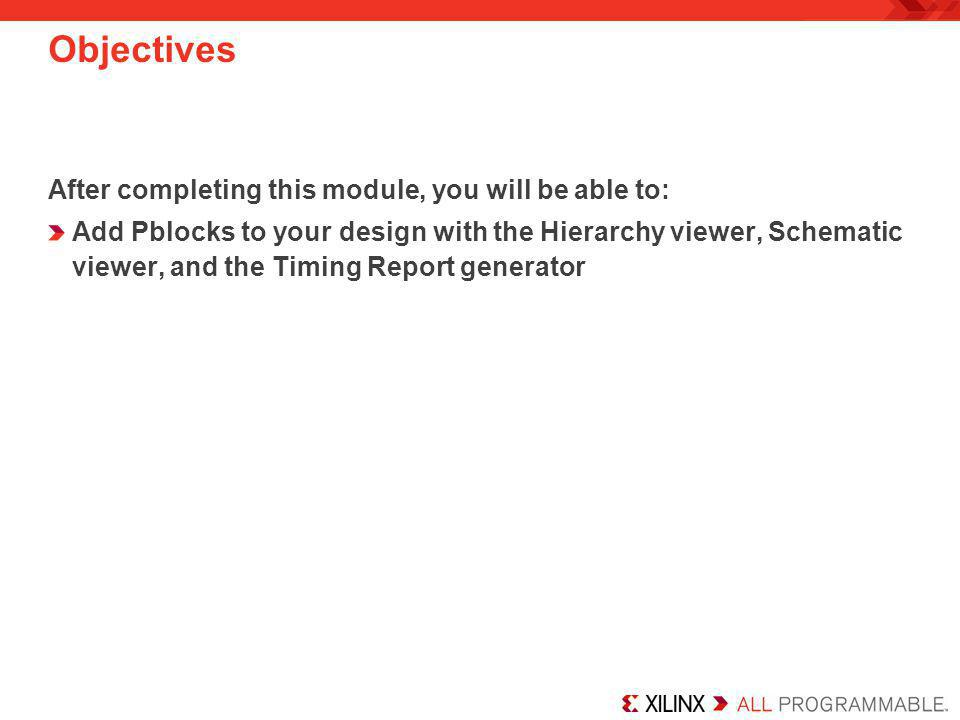 Objectives After completing this module, you will be able to: Add Pblocks to your design with the Hierarchy viewer, Schematic viewer, and the Timing R