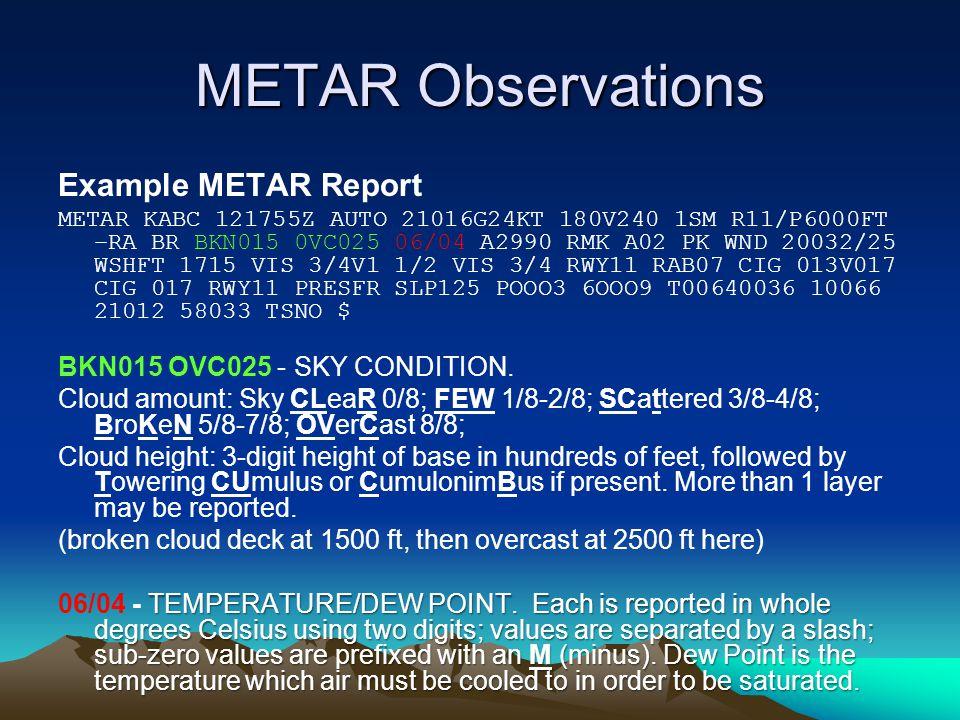 METAR Observations Example METAR Report METAR KABC 121755Z AUTO 21016G24KT 180V240 1SM R11/P6000FT –RA BR BKN015 0VC025 06/04 A2990 RMK A02 PK WND 20032/25 WSHFT 1715 VIS 3/4V1 1/2 VIS 3/4 RWY11 RAB07 CIG 013V017 CIG 017 RWY11 PRESFR SLP125 POOO3 6OOO9 T00640036 10066 21012 58033 TSNO $ BKN015 OVC025 - SKY CONDITION.