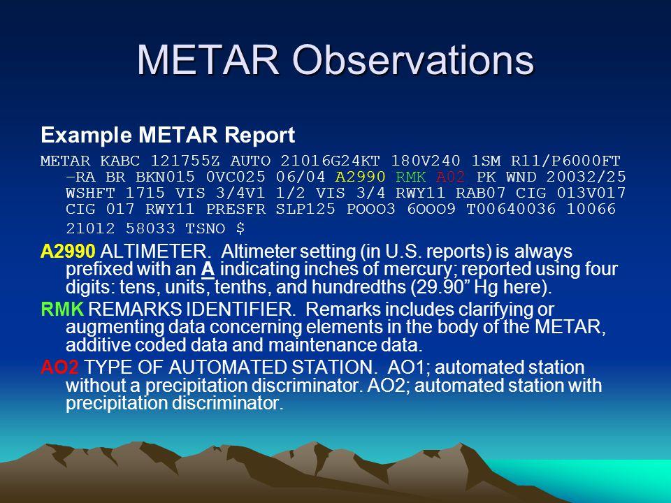 METAR Observations Example METAR Report METAR KABC 121755Z AUTO 21016G24KT 180V240 1SM R11/P6000FT –RA BR BKN015 0VC025 06/04 A2990 RMK A02 PK WND 20032/25 WSHFT 1715 VIS 3/4V1 1/2 VIS 3/4 RWY11 RAB07 CIG 013V017 CIG 017 RWY11 PRESFR SLP125 POOO3 6OOO9 T00640036 10066 21012 58033 TSNO $ A2990 ALTIMETER.