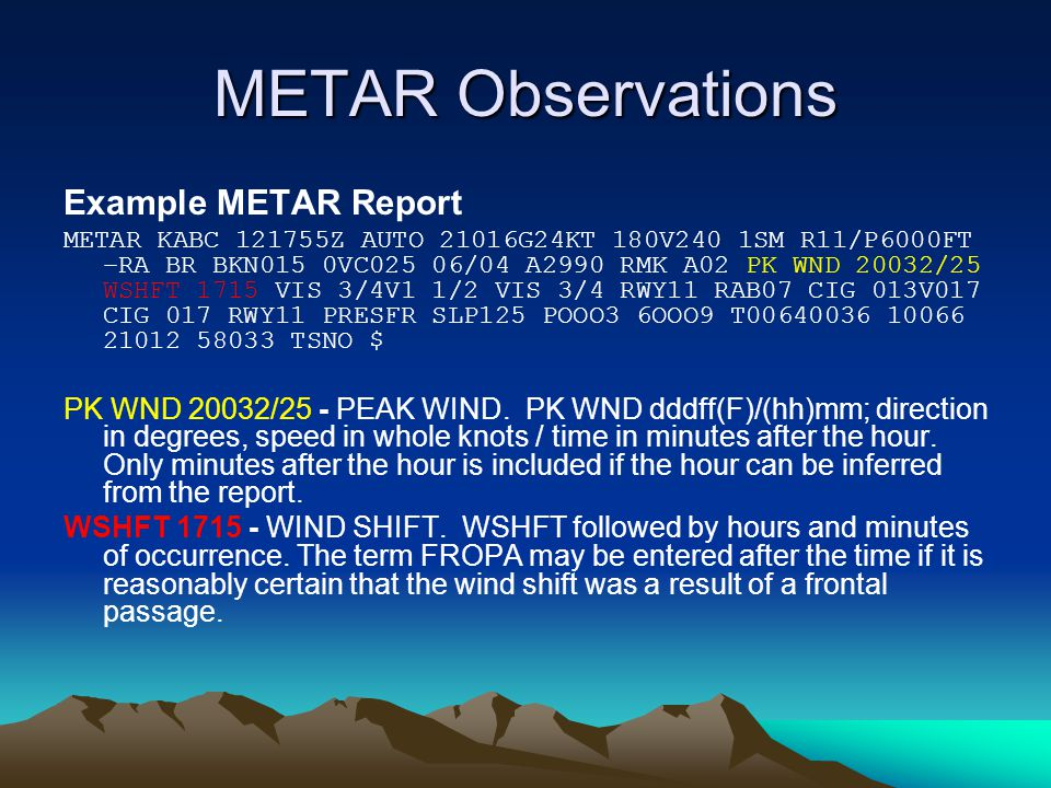 METAR Observations Example METAR Report METAR KABC 121755Z AUTO 21016G24KT 180V240 1SM R11/P6000FT –RA BR BKN015 0VC025 06/04 A2990 RMK A02 PK WND 20032/25 WSHFT 1715 VIS 3/4V1 1/2 VIS 3/4 RWY11 RAB07 CIG 013V017 CIG 017 RWY11 PRESFR SLP125 POOO3 6OOO9 T00640036 10066 21012 58033 TSNO $ PK WND 20032/25 - PEAK WIND.