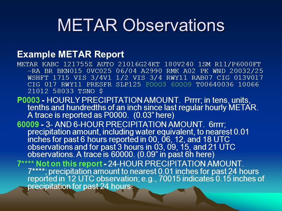 METAR Observations Example METAR Report METAR KABC 121755Z AUTO 21016G24KT 180V240 1SM R11/P6000FT –RA BR BKN015 0VC025 06/04 A2990 RMK A02 PK WND 20032/25 WSHFT 1715 VIS 3/4V1 1/2 VIS 3/4 RWY11 RAB07 CIG 013V017 CIG 017 RWY11 PRESFR SLP125 POOO3 6OOO9 T00640036 10066 21012 58033 TSNO $ P0003 - HOURLY PRECIPITATION AMOUNT.
