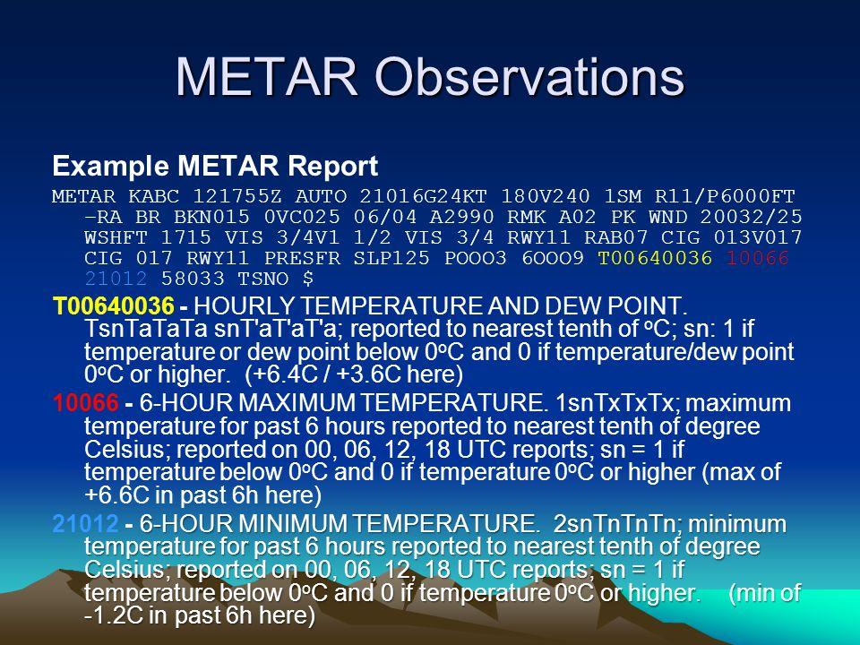 METAR Observations Example METAR Report METAR KABC 121755Z AUTO 21016G24KT 180V240 1SM R11/P6000FT –RA BR BKN015 0VC025 06/04 A2990 RMK A02 PK WND 20032/25 WSHFT 1715 VIS 3/4V1 1/2 VIS 3/4 RWY11 RAB07 CIG 013V017 CIG 017 RWY11 PRESFR SLP125 POOO3 6OOO9 T00640036 10066 21012 58033 TSNO $ T00640036 - HOURLY TEMPERATURE AND DEW POINT.