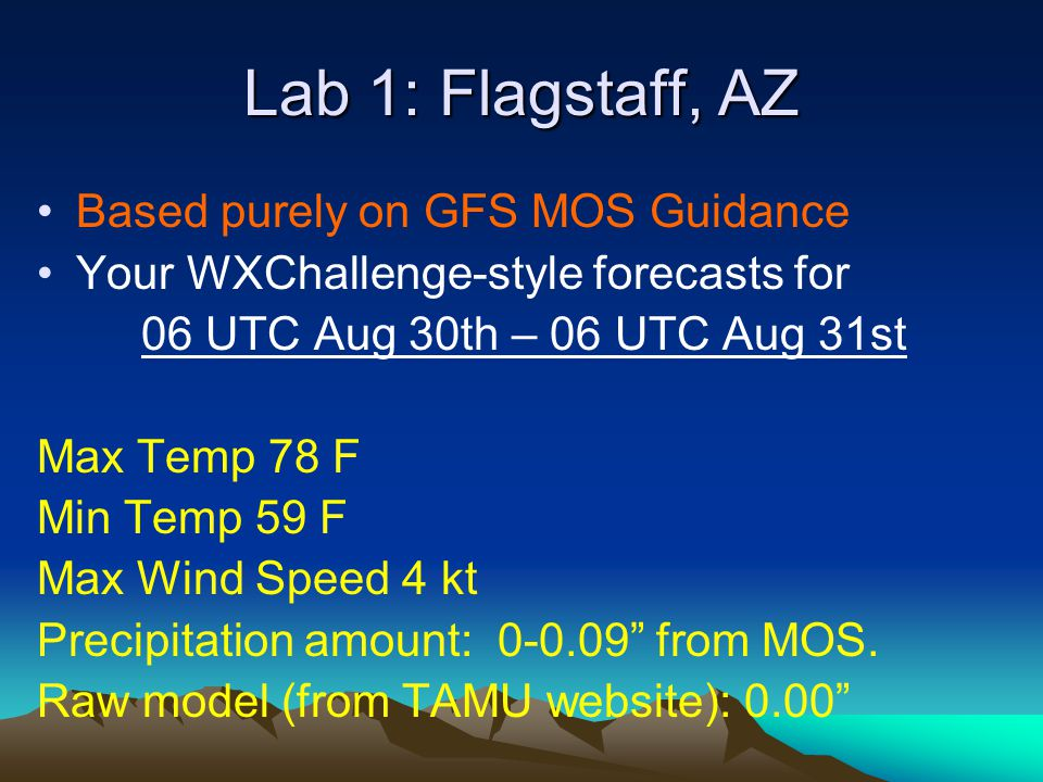 Lab 1: Flagstaff, AZ Based purely on GFS MOS Guidance Your WXChallenge-style forecasts for 06 UTC Aug 30th – 06 UTC Aug 31st Max Temp 78 F Min Temp 59