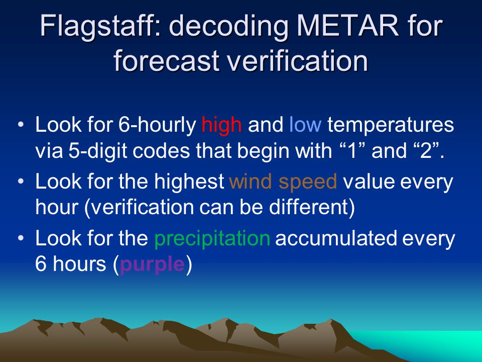 Flagstaff: decoding METAR for forecast verification Look for 6-hourly high and low temperatures via 5-digit codes that begin with 1 and 2. Look for th