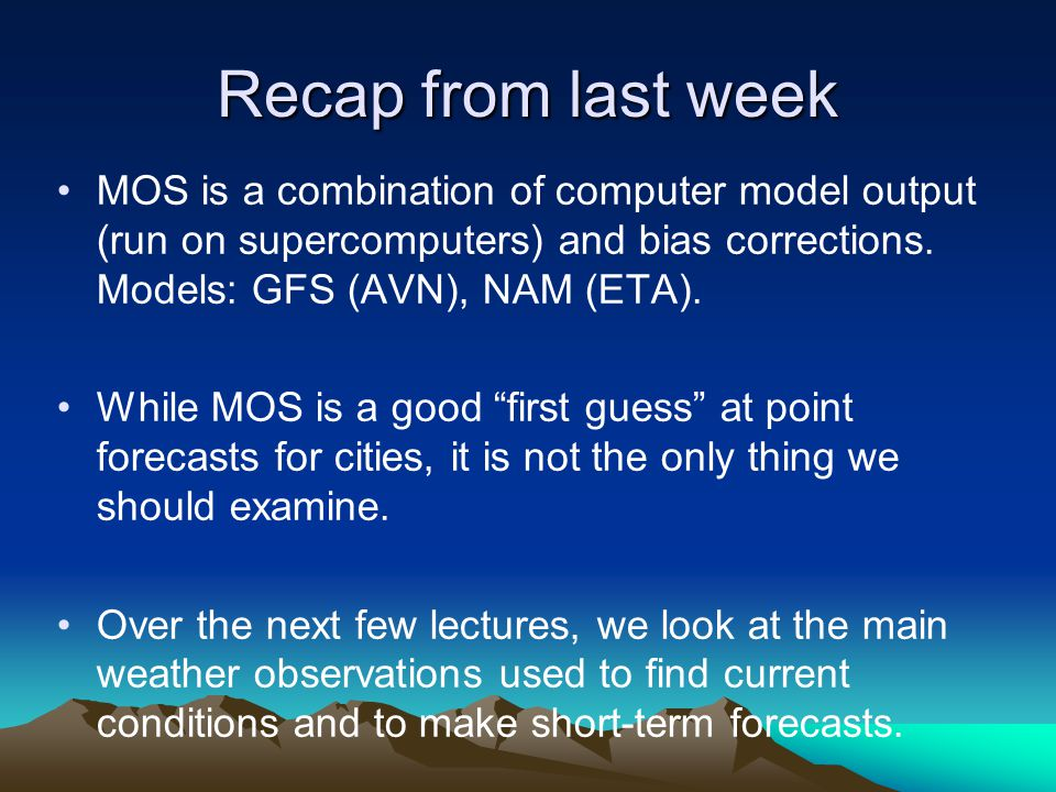 Recap from last week MOS is a combination of computer model output (run on supercomputers) and bias corrections. Models: GFS (AVN), NAM (ETA). While M