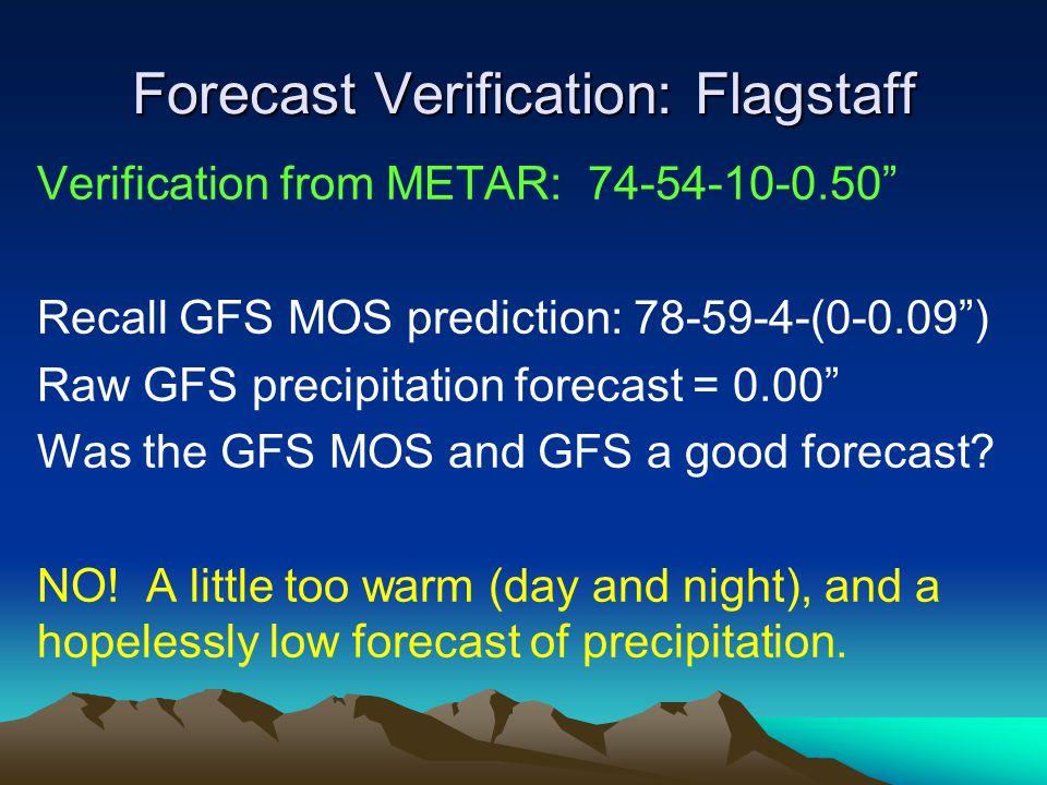 Forecast Verification: Flagstaff Verification from METAR: 74-54-10-0.50 Recall GFS MOS prediction: 78-59-4-(0-0.09) Raw GFS precipitation forecast = 0.00 Was the GFS MOS and GFS a good forecast.
