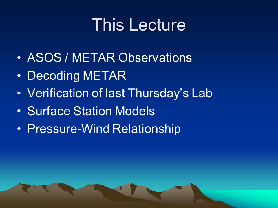This Lecture ASOS / METAR Observations Decoding METAR Verification of last Thursdays Lab Surface Station Models Pressure-Wind Relationship