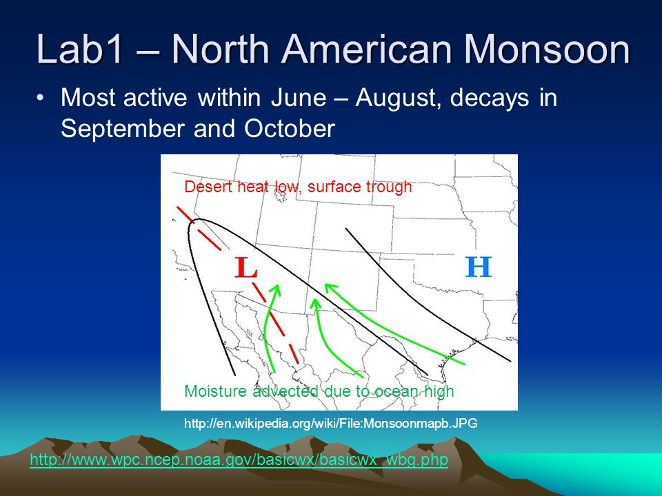 Lab1 – North American Monsoon http://en.wikipedia.org/wiki/File:Monsoonmapb.JPG Most active within June – August, decays in September and October Desert heat low, surface trough Moisture advected due to ocean high http://www.wpc.ncep.noaa.gov/basicwx/basicwx_wbg.php